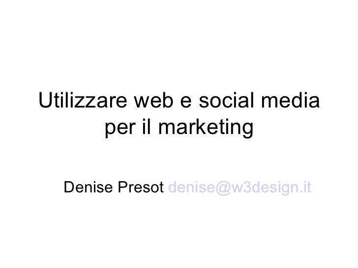 Utilizzare web e social media per il marketing Denise Presot  [email_address]