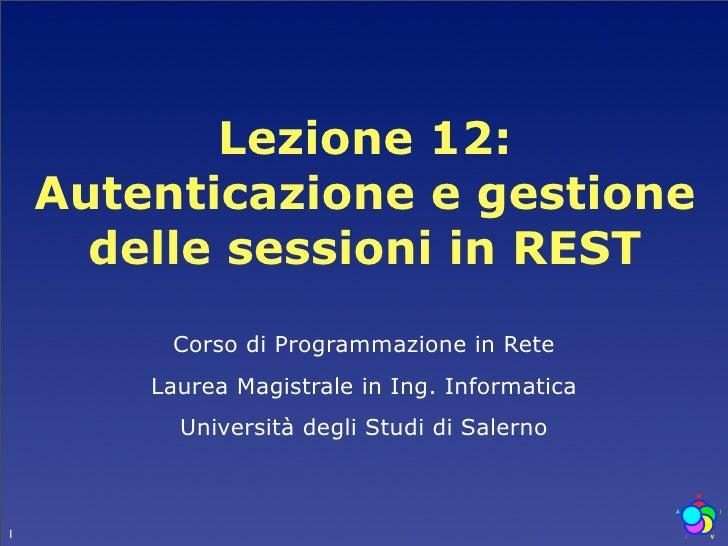 Lezione 12:     Autenticazione e gestione       delle sessioni in REST          Corso di Programmazione in Rete         La...