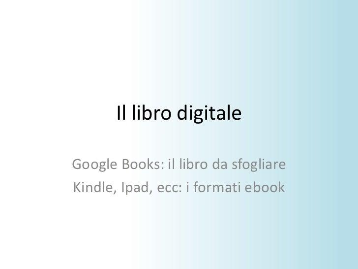 Il libro digitale<br />Google Books: il libro da sfogliare<br />Kindle, Ipad, ecc: i formati ebook<br />