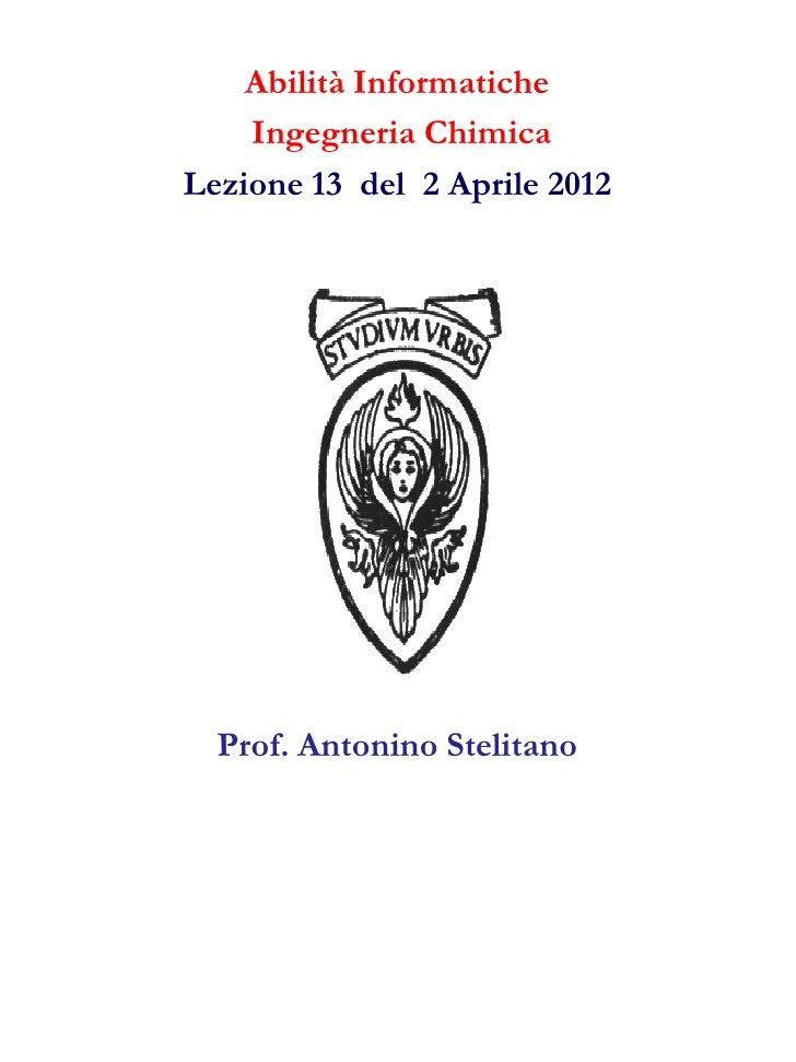 Abilità Informatiche    Ingegneria ChimicaLezione 13 del 2 Aprile 2012  Prof. Antonino Stelitano