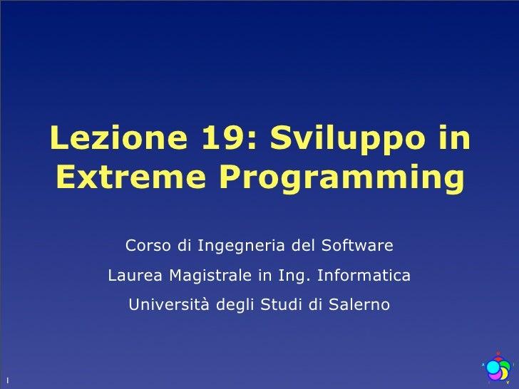 Lezione 19: Sviluppo in     Extreme Programming          Corso di Ingegneria del Software        Laurea Magistrale in Ing....