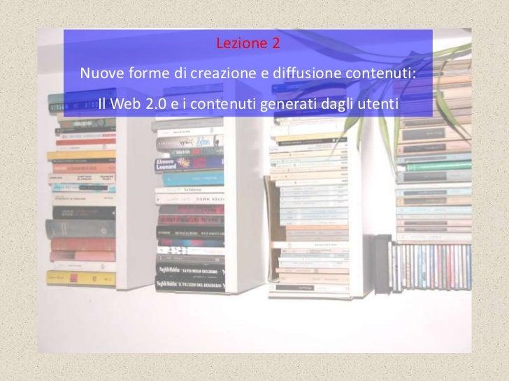 Lezione 2Nuove forme di creazione e diffusione contenuti:  Il Web 2.0 e i contenuti generati dagli utenti