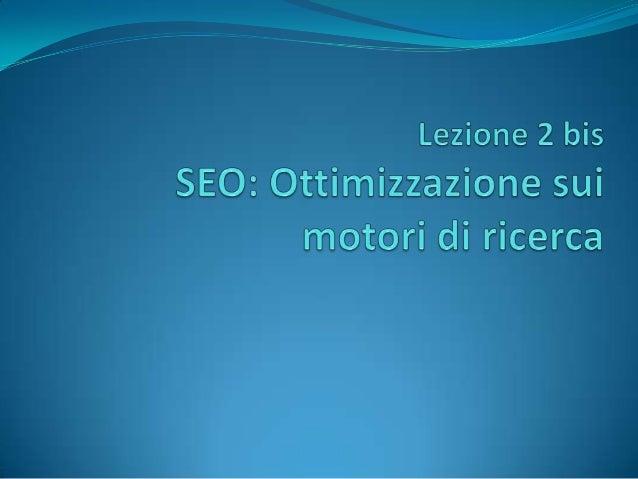Il SEO: Search Engine Optimisation A differenza del SEM (Search Engine Marketing), che acquista spazi legati alle parole c...
