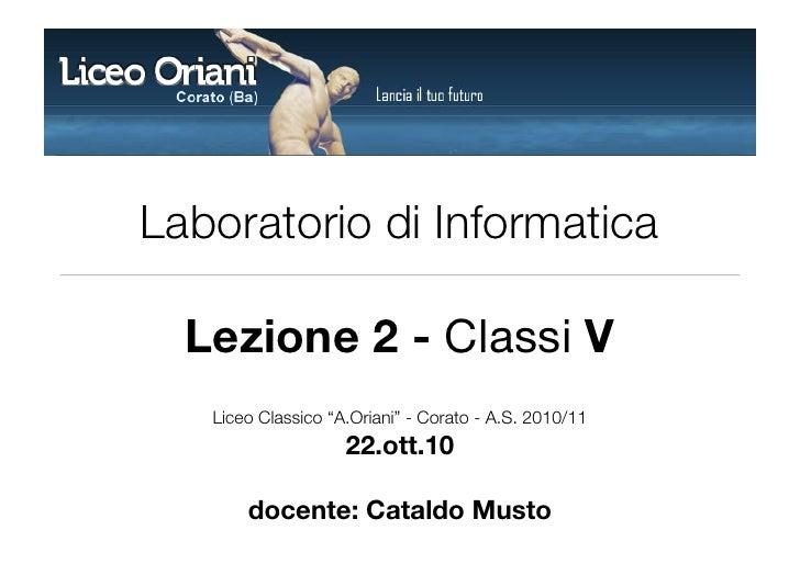 """Laboratorio di Informatica    Lezione 2 - Classi V    Liceo Classico """"A.Oriani"""" - Corato - A.S. 2010/11                   ..."""
