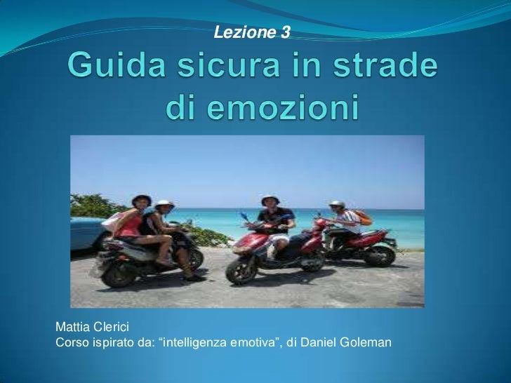 """Guida sicura in strade  di emozioni <br />Lezione 3<br />Mattia Clerici<br />Corso ispirato da: """"intelligenza emotiva"""", di..."""