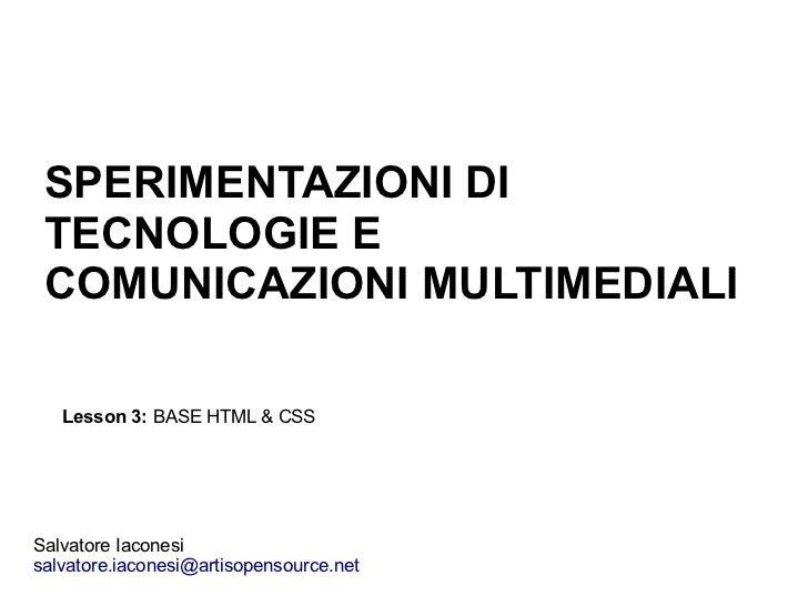 SPERIMENTAZIONI DI TECNOLOGIE E COMUNICAZIONI MULTIMEDIALI   Lesson 3: BASE HTML & CSSSalvatore Iaconesisalvatore.iaconesi...