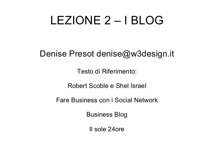 LEZIONE 2 – I BLOG Denise Presot denise@w3design.it Testo di Riferimento: Robert Scoble e Shel Israel Fare Business con i ...