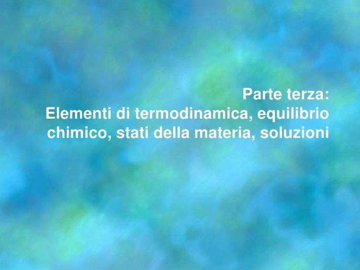 Parte terza:Elementi di termodinamica, equilibrio chimico, stati della materia, soluzioni<br />