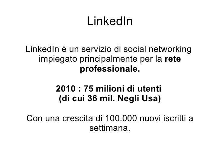 LinkedIn LinkedIn è un servizio di social networking  impiegato principalmente per la  rete professionale. 2010 : 75 milio...
