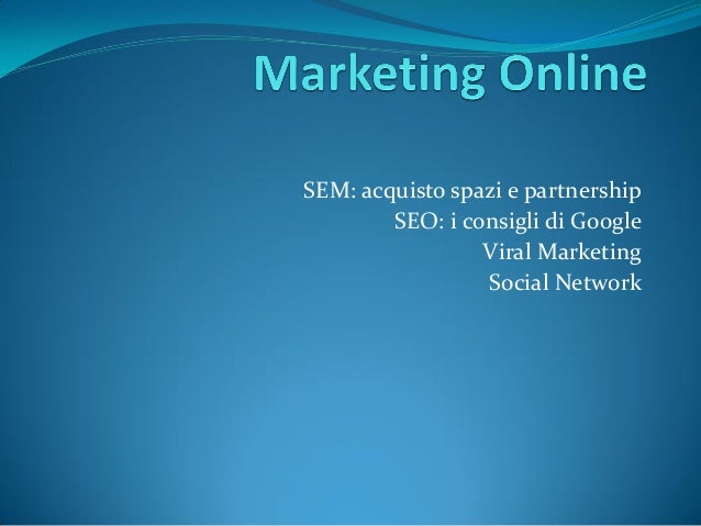 SEM: acquisto spazi e partnership        SEO: i consigli di Google                 Viral Marketing                 Social ...