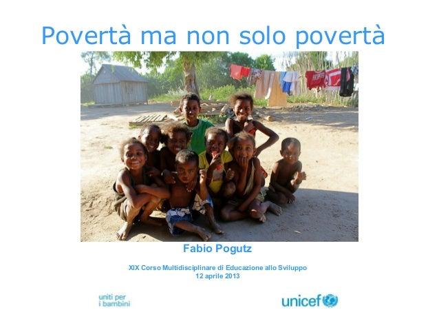 Povertà ma non solo povertàFabio PogutzXIX Corso Multidisciplinare di Educazione allo Sviluppo12 aprile 2013