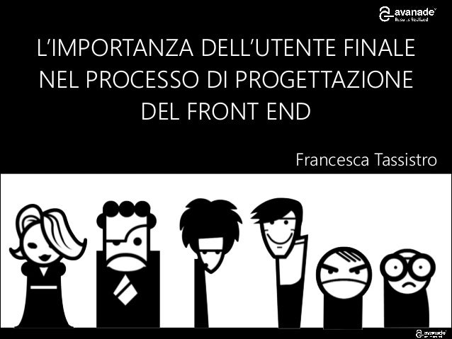 L'IMPORTANZA DELL'UTENTE FINALE NEL PROCESSO DI PROGETTAZIONE DEL FRONT END Francesca Tassistro
