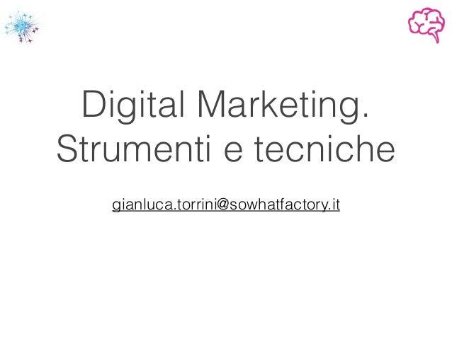 Digital Marketing. Strumenti e tecniche ! gianluca.torrini@sowhatfactory.it