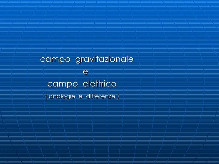 <ul><li>campo  gravitazionale </li></ul><ul><li>e </li></ul><ul><li>campo  elettrico  </li></ul><ul><li>( analogie  e  dif...