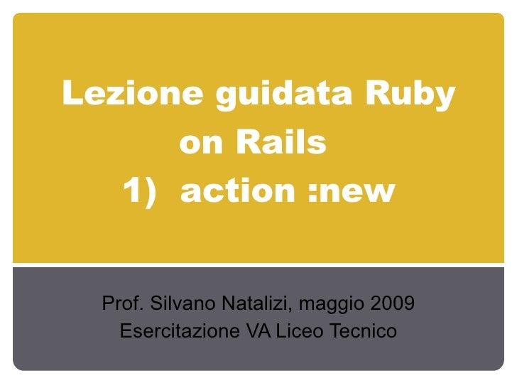 Lezione guidata Ruby on Rails  1)  action :new Prof. Silvano Natalizi, maggio 2009 Esercitazione VA Liceo Tecnico