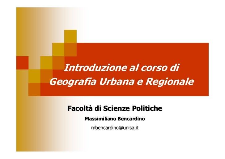 Introduzione al corso diGeografia Urbana e Regionale   Facoltà di Scienze Politiche        Massimiliano Bencardino        ...