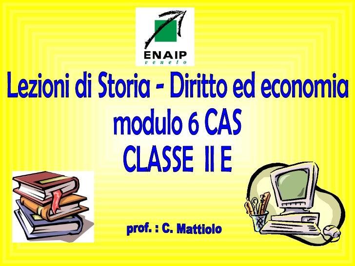 Lezioni di Storia - Diritto ed economia modulo 6 CAS CLASSE  II E prof. : C. Mattiolo