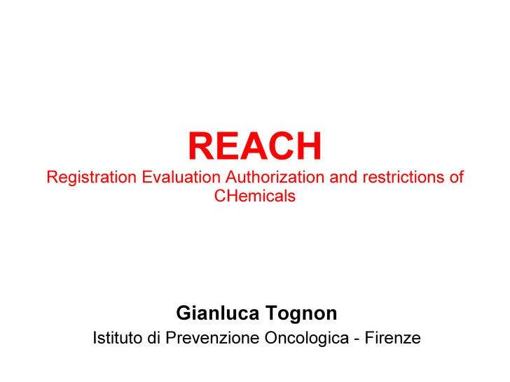REACH Registration Evaluation Authorization and restrictions of CHemicals Gianluca Tognon Istituto di Prevenzione Oncologi...
