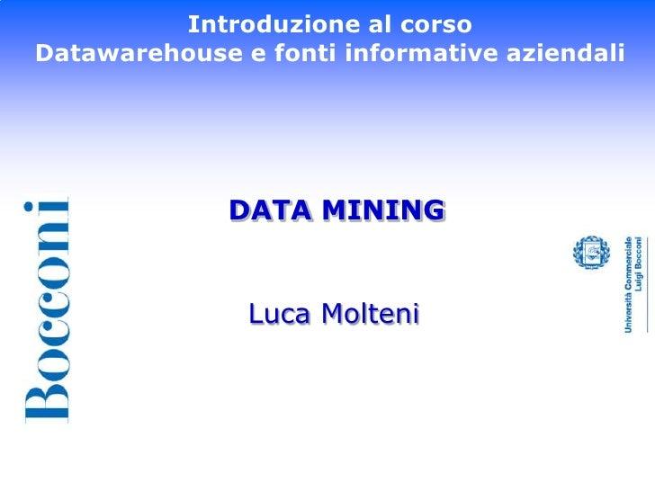 Introduzione al corso<br />Datawarehouse e fonti informative aziendali<br />DATA MINING<br />Luca Molteni<br />