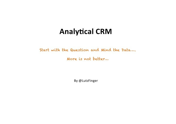 Analy&cal(CRM(Start with the Question and Mind the Data….            More is not better…               By#@LutzFinger#