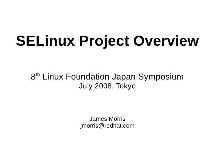 SELinux Project Overview    th  8 Linux Foundation Japan Symposium            July 2008, Tokyo                  James Morr...