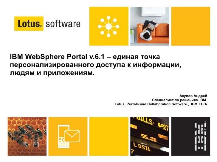 IBM WebSphere Portal v.6.1 – единая точка персонализированного доступа к информации, людям и приложениям.  Акулов Андрей С...