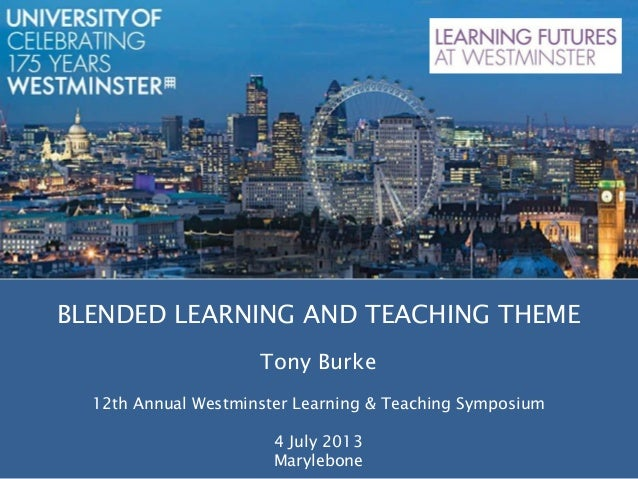 BLENDED LEARNING AND TEACHING THEME Tony Burke 12th Annual Westminster Learning & Teaching Symposium 4 July 2013 Marylebone