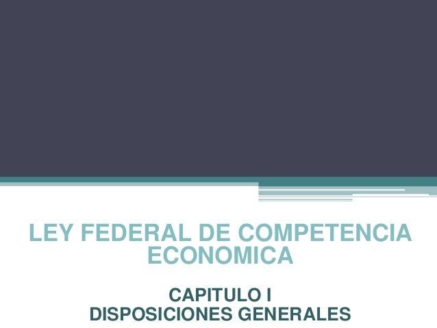 LEY FEDERAL DE COMPETENCIAECONOMICACAPITULO IDISPOSICIONES GENERALES