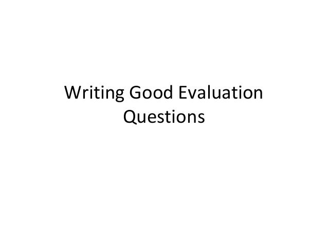 Writing Good Evaluation       Questions