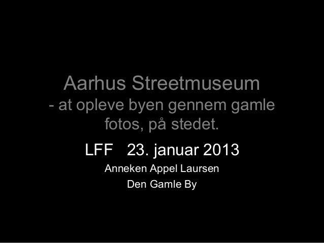Aarhus Streetmuseum- at opleve byen gennem gamle         fotos, på stedet.    LFF 23. januar 2013       Anneken Appel Laur...