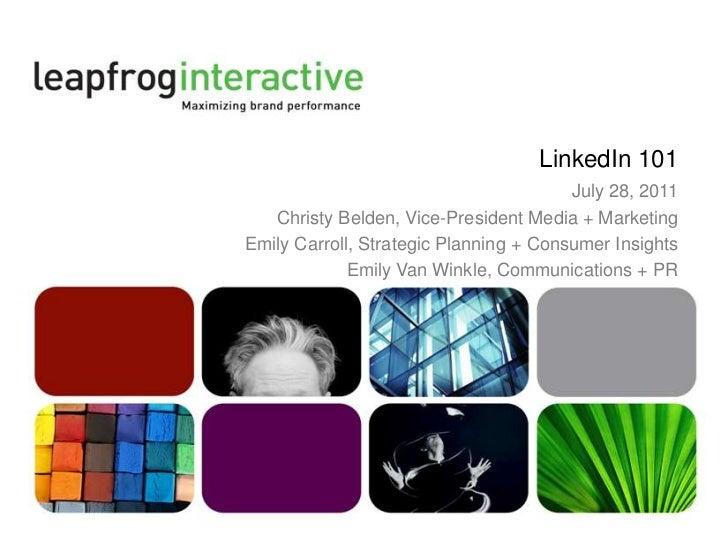 LinkedIn 101<br />July 28, 2011<br />Christy Belden, Vice-President Media + Marketing<br />Emily Carroll, Strategic Planni...
