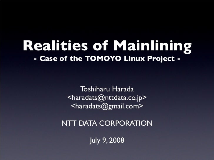 Realities of Mainlining  - Case of the TOMOYO Linux Project -                 Toshiharu Harada          <haradats@nttdata....