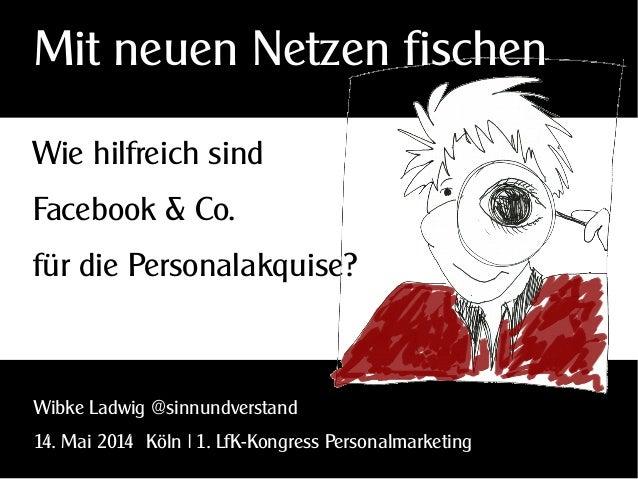 Wie hilfreich sind Facebook & Co. für die Personalakquise? Wibke Ladwig @sinnundverstand 14. Mai 2014 Köln | 1. LfK-Kongre...