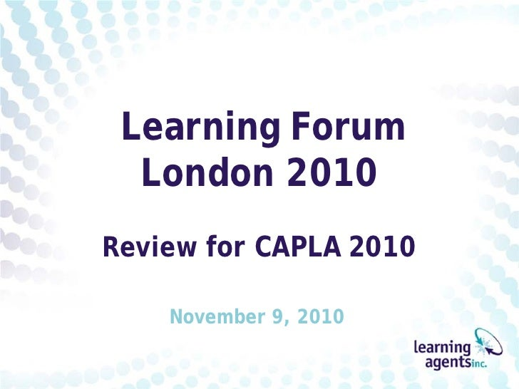 Learning Forum  London 2010Review for CAPLA 2010    November 9, 2010