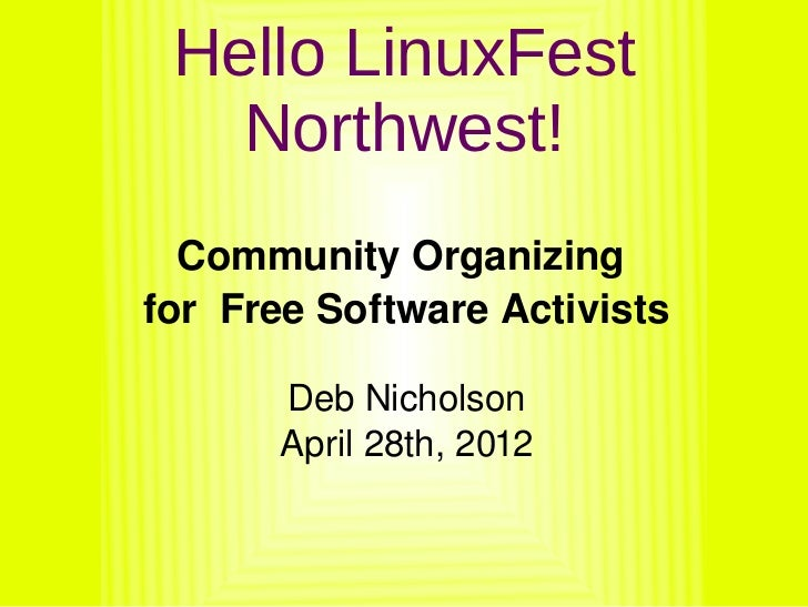 Hello LinuxFest       Northwest!      Community Organizing     for  Free Software Activists           Deb Nicholson       ...