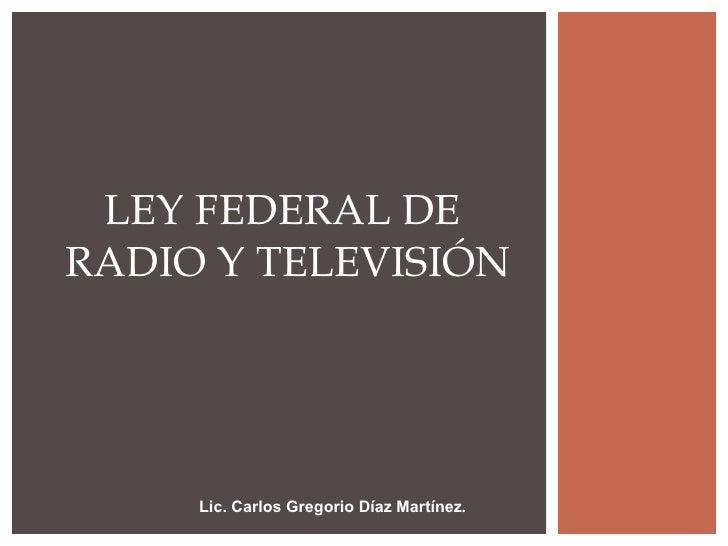 Lic. Carlos Gregorio Díaz Martínez . LEY FEDERAL DE  RADIO Y TELEVISIÓN