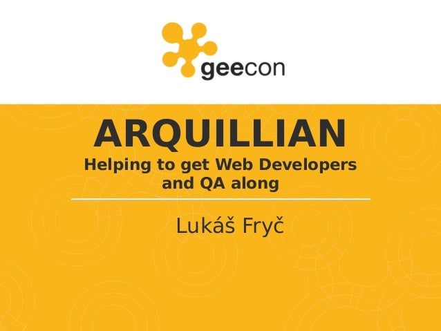 ARQUILLIAN Helping to get Web Developers and QA along Lukáš Fryč