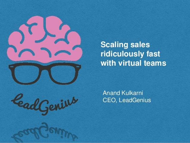 Scaling sales ridiculously fast with virtual teams Anand Kulkarni CEO, LeadGenius