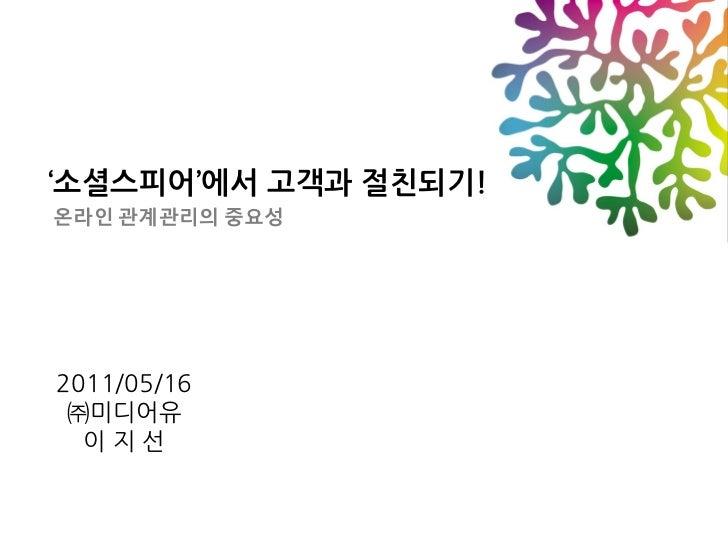 '소셜스피어'에서 고객과 절친되기!온라인 관계관리의 중요성2011/05/16 ㈜미디어유  이지선