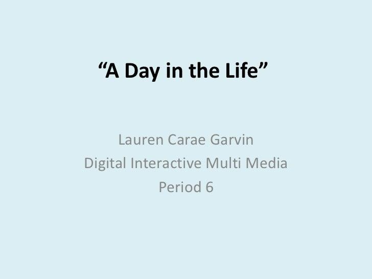 """A Day in the Life""     Lauren Carae GarvinDigital Interactive Multi Media            Period 6"
