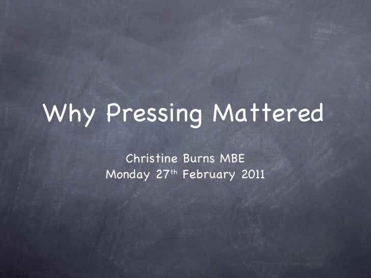 Why Pressing Mattered      Christine Burns MBE    Monday 27th February 2011