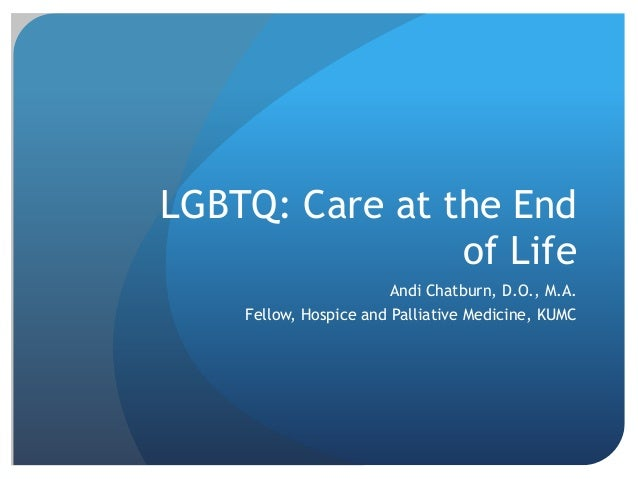 LGBTQ: Care at the End of Life Andi Chatburn, D.O., M.A.  Fellow, Hospice and Palliative Medicine, KUMC