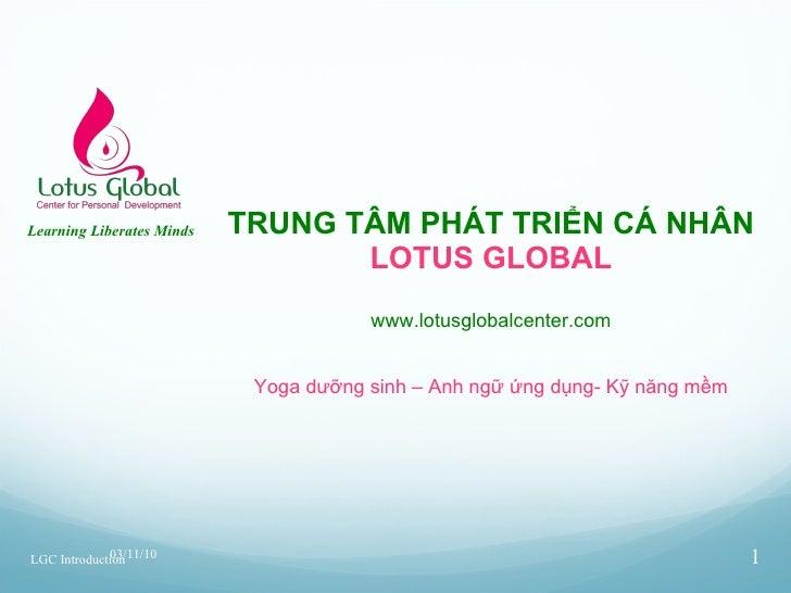 TRUNG TÂM PHÁT TRIỂN CÁ NHÂN LOTUS GLOBAL www.lotusglobalcenter.com Yoga dưỡng sinh – Anh ngữ ứng dụng- Kỹ năng mềm 03/11/...