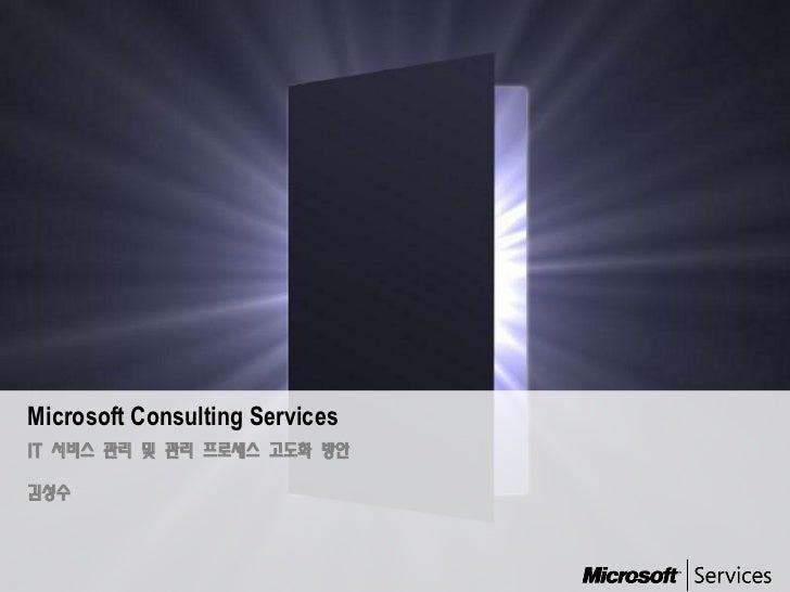 Microsoft Consulting ServicesIT 서비스 관리 및 관리 프로세스 고도화 방안김성수