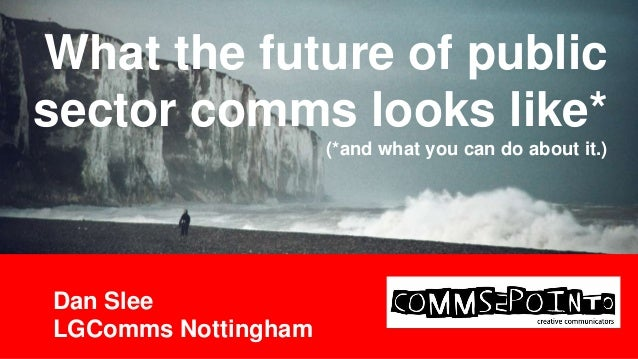What the future of public sector comms looks like* (*and what you can do about it.)  Dan Slee LGComms Nottingham