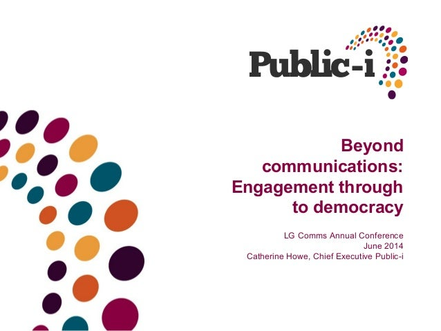 Beyond communications: Engagement through to democracy LG Comms Annual Conference June 2014 Catherine Howe, Chief Executiv...