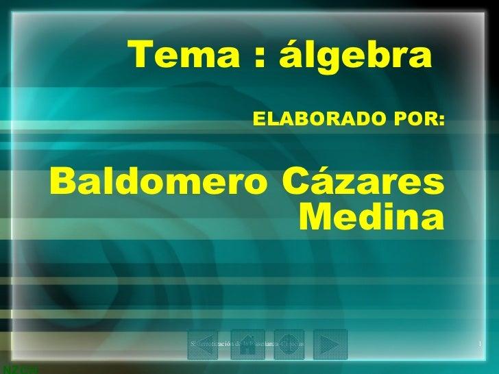 Tema : álgebra  ELABORADO POR: Baldomero Cázares Medina