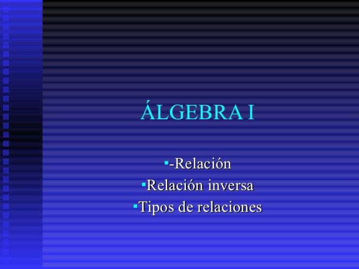 ÁLGEBRA I <ul><li>-Relación </li></ul><ul><li>Relación inversa </li></ul><ul><li>Tipos de relaciones </li></ul>