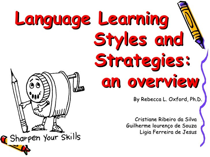 Language Learning  .   Styles and  .  Strategies:  an overview By Rebecca L. Oxford, Ph.D. Cristiane Ribeiro da Silva  . G...