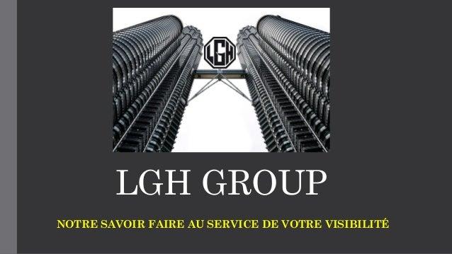 LGH GROUP NOTRE SAVOIR FAIRE AU SERVICE DE VOTRE VISIBILITÉ